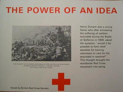 "poster: 'The Power of an Idea. Henry Dunant was a young Swiss who after witnessing the suffering of soldiers wounded during the Battle of Solferino in 1858, asked the question, ""would it be possible to form relief societies for training volunteers to care for the wounded in wartime?"" This thought brought the worldwide Red Cross movement into being.'"