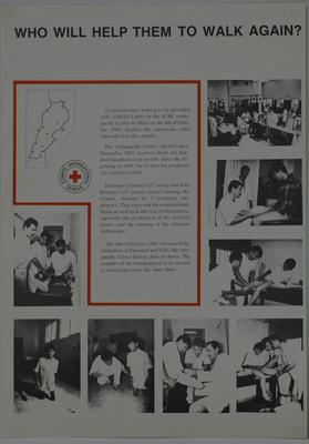 Poster showing 8 black and white photographs of people wearing Artificial Limbs in Lebanon: 'Who Will Help Them Walk Again? 81 persons are waiting to be provided with artificial limbs by the ICRC orthopaedic Center in Saida on the 6th of October 1989, besides the numerous other cases all over the country. The orthopaedic Center, opened since December 1983, receives about one hundred disabled every month. Since the beginning of 1989, the Center has produced 131 artificial Limbs.....'